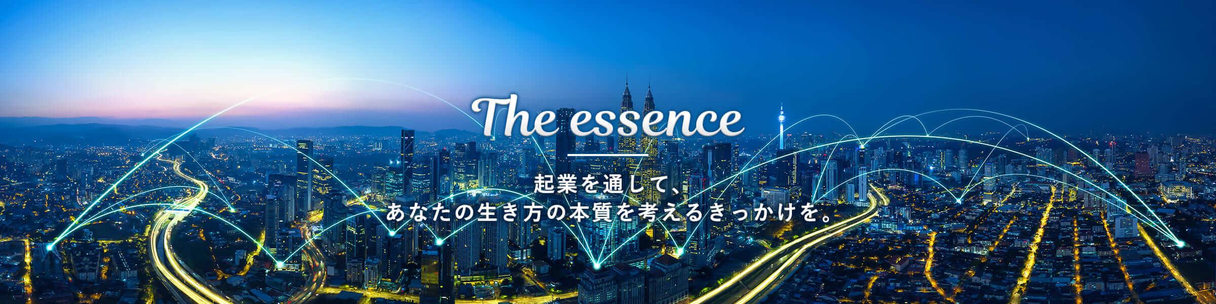 The essence 起業を通して、あなたの生き方の本質を考えるきっかけを。